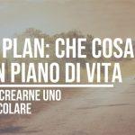 Life Plan | Come creare un piano di vita spettacolare