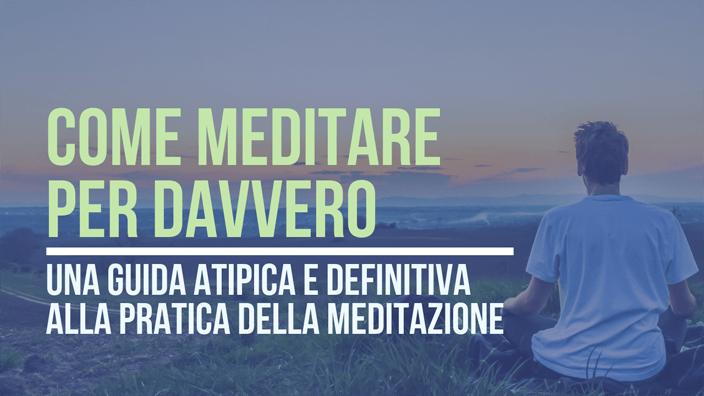 Come meditare per davvero: guida atipica e difinitiva alla pratica della meditazione